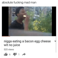 Juice, Memes, and 🤖: absolute fucking mad man  nigga eating a bacon egg cheese  wit no juice  525 views I tried this once and it's why I eat ass today it's much less dry 😋😻
