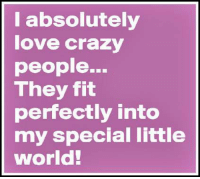 crazy people: absolutely  love crazy  people...  They fit  perfectly into  my special little  World!