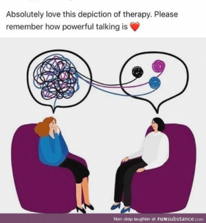 Take care of yourself with consistency: Absolutely love this depiction of therapy. Please  remember how powerful talking is  Non-stop laughter at FUNSubstance.com Take care of yourself with consistency