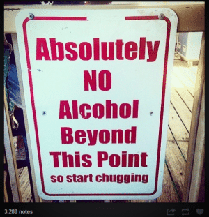 Chug!omg-humor.tumblr.com: Absolutely  NO  Alcohol  Beyond  This Point  so start chugging  3,288 notes Chug!omg-humor.tumblr.com