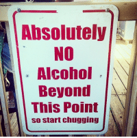 no alcohol: Absolutely  NO  Alcohol  Beyond  This Point  so start chugging