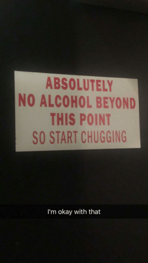 This is a sign I can get behind: ABSOLUTELY  NO ALCOHOL BEYOND  THIS POINT  SO START CHUGGING  I'm okay with that This is a sign I can get behind
