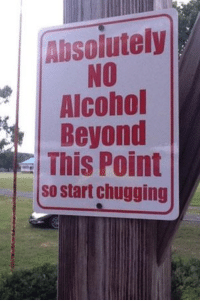 Not used to seeing it on a sign: Absolutely  NO  Alcohol  Beyond  This Point  so start chugging Not used to seeing it on a sign