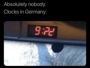 Me irl: Absolutely nobody:  Clocks in Germany:  9:22 Me irl