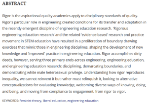 """""""Rigor accomplishes dirty deeds; serving 3 primary ends across engineering education and research: disciplining, demarcating boundaries, and demonstrating white male heterosexual privilege. """" - Dr Donna Riley , Head of the School of Engineering Education, Purdue University (2017): ABSTRACT  Rigor is the aspirational quality academics apply to disciplinary standards of quality.  Rigor's particular role in engineering created conditions for its transfer and adaptation in  the recently emergent discipline of engineering education research. 'Rigorous  engineering education research' and the related 'evidence-based' research and practice  movement in STEM education have resulted in a proliferation of boundary drawing  exercises that mimic those in engineering disciplines, shaping the development of new  knowledge and 'improved' practice in engineering education. Rigor accomplishes dirty  deeds, however, serving three primary ends across engineering, engineering education,  and engineering education research: disciplining, demarcating boundaries, and  demonstrating white male heterosexual privilege. Understanding how rigor reproduces  inequality, we cannot reinvent it but rather must relinquish it, looking to alternative  conceptualizations for evaluating knowledge, welcoming diverse ways of knowing, doing,  and being, and moving from compliance to engagement, from rigor to vigor.  KEYWORDS: Feminist theory, liberal education, engineering education """"Rigor accomplishes dirty deeds; serving 3 primary ends across engineering education and research: disciplining, demarcating boundaries, and demonstrating white male heterosexual privilege. """" - Dr Donna Riley , Head of the School of Engineering Education, Purdue University (2017)"""