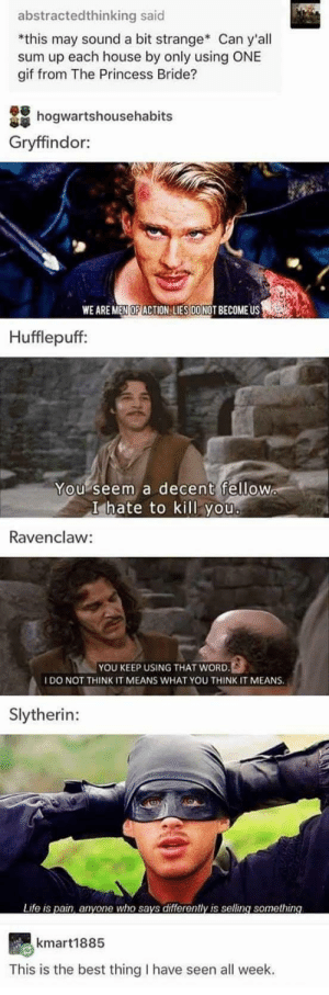 Gif, Gryffindor, and Life: abstractedthinking said  *this may sound a bit strange Can y'all  sum up each house by only using ONE  gif from The Princess Bride?  hogwartshousehabits  Gryffindor:  WE ARE MEN OF ACTION LIES DONOT BECOME US  Hufflepuff:  You seem a decent fellow  I hate to kill you  Ravenclaw:  YOU KEEP USING THAT WORD.  IDO NOT THINK IT MEANS WHAT YOU THINK IT MEANS.  Slytherin:  Life is pain, anyone who says differently is selling something  kmart1885  This is the best thing I have seen all week. Rodents Of Unusual Size? I dont think they exist.
