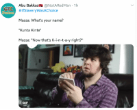 """Blackpeopletwitter, Funny, and Gif: Abu Bakkaz @NotARedMan 1h  #lfslaveryWasAChoice  Massa: What's your name?  """"Kunta Kinte""""  Massa: """"Now that's K-i-n-t-a-y right?""""  GIF Alright, so how does the 5th sound for a start date...no?"""