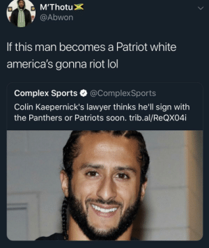 New England Might Burn by TheHunterDwarf MORE MEMES: @Abwon  If this man becomes a Patriot white  america's gonna riot lol  Complex Sports @ComplexSports  Colin Kaepernick's lawyer thinks he'll sign with  the Panthers or Patriots soon. trib.al/ReQX04i New England Might Burn by TheHunterDwarf MORE MEMES