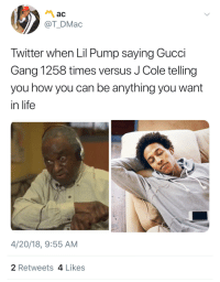 Blackpeopletwitter, Gucci, and J. Cole: ac  @T_DMac  Twitter when Lil Pump saying Gucci  Gang 1258 times versus J Cole telling  you how you can be anything you want  in life  4/20/18, 9:55 AM  2 Retweets 4 Likes <p>Repetition is the key. (via /r/BlackPeopleTwitter)</p>