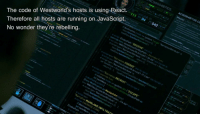 "The code of Westworlds hosts is using React.: AC5000487105 AC  5000487105 Co  The code of Westworld's hosts is using React.  Therefore all hosts are running on JavaScript.94  cript src,'Narrative COERCE'  No wonder they're rebelling  ←script src,Narrative RECRUIT  nfoView.mode s system.idte ""ESCAPE  function Executel return 0  Narrative MAINLAND INFILTRAT  script OVERRIDE FUNC  let item Mem = The code of Westworlds hosts is using React."