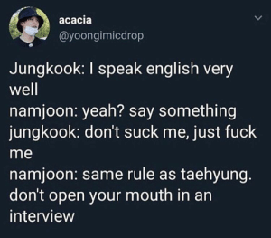 : acacia  @yoongimicdrop  Jungkook: I speak english very  well  namjoon: yeah? say something  jungkook: don't suck me, just fuck  me  namjoon: same rule as taehyung.  don't open your mouth in an  interview