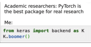 You millennials won't get it: Academic researchers: PyTorch is  the best package for real research  Me:  from keras import backend as K  K. boomer() You millennials won't get it