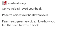 Love, Tumblr, and Book: academicssay  Active voice: I loved your book  Passive voice: Your book was loved  Passive-aggressive voice: I love how you  felt the need to write a book Voices in the English language