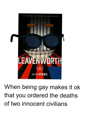 But he was gay come on guys: ACADEMY AWARD WINNER STEVEN SODERBERGH  FROM  LEAVENWORTH  TRBECA  FESTVAL  2019  10/20 STARZ  When being gay makes it ok  that you ordered the deaths  of two innocent civilians But he was gay come on guys