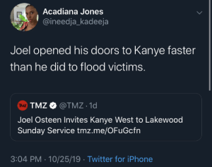 Don't know who needs saving more 🤔: Acadiana Jones  @ineedja_kadeeja  Joel opened his doors to Kanye faster  than he did to flood victims.  TMZ TMZ@TMZ 1d  Joel Osteen Invites Kanye West to Lakewood  Sunday Service tmz.me/OFuGcfn  3:04 PM 10/25/19 Twitter for iPhone Don't know who needs saving more 🤔
