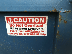 Found this on my skip. The underlining makes it especially punny.: ACAUTION  Do Not Overload  Fill to Water Level Only  The Driver will Refuse to  remove an overloaded skip Found this on my skip. The underlining makes it especially punny.