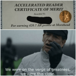 Dank Memes, On the Verge, and Reader: ACCELERATED READER  CERTIFICATE OF MERIT  Awarded To  For earning 420.7 AR points at Morehead  We were on the verge of greatness  we were this close. I was * this * close