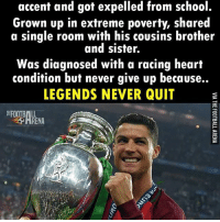 Cristiano Ronaldo - Inspiration! 😍: accent and got expelled from school.  Grown up in extreme poverty, shared  a single room with his cousins brother  and sister.  Was diagnosed with a racing heart  condition but never give up because..  LEGENDS NEVER QUIT  RENA Cristiano Ronaldo - Inspiration! 😍