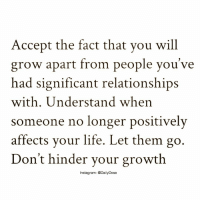 Memes, Who Am I, and 🤖: Accept the fact that you will  grow apart from people you've  had significant relationships  with. Understand when  someone no longer positively  affects your life. Let them go  Don't hinder your growth  Instagram: @DailyDose You must constantly ask yourself these questions: who am I around? What are you doing to me? What have they got me reading? What have they got me saying? Where do they have me going? What do they have me thinking? And most important, what do they have me becoming? . Then ask yourself the big question: Is that okay? . Your life does not get better by chance, it gets better by change. .