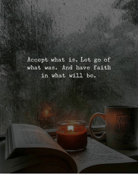 What Is, Faith, and Will: Accept what is. Let go of  what was. And have faith  in what will be.