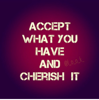 acception: ACCEPT  WHAT YOU  HAVE  AND  CHERISH IT