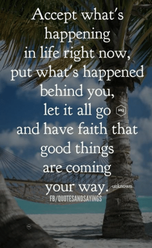 Coming your way: Accept what's  happening  in life right now  put what's happened  behind you,  let it all go  MQ  and have faith that  good things  are coming  your way  unknown  FB/QUOTESANDSAYINGS Coming your way