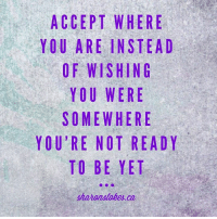 """True, Patience, and Who: ACCEPT WHERE  YOU ARE INSTEAD  OF WISHING  YOU WERE  SOMEWHERE  YOU'RE NOT READY  TO BE YET  shananatoke.ca  EA  REG  ETN  ERRE  ET  NE  HS=  IR  RE  WNHEIT  S W  WO  OE  PRWUEN  NB  OM  MEO  FYORT  CUO  AO """"A constant reminder to myself to have patience...who else can relate?"""" Very true Sharon Stokes thanks for sharing"""