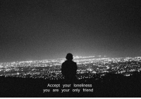 Only Friend: Accept your loneliness  you are your only friend