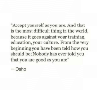 """Good, World, and Been: """"Accept yourself as you are. And that  is the most difficult thing in the world,  because it goes against your training,  education, your culture. From the very  beginning you have been told how you  should be; Nobody has ever told you  that you are good as you are""""  - Osho"""