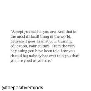 "Ever Told: ""Accept yourself as you are. And that is  the most difficult thing in the world  because it goes against your training,  education, your culture. From the very  beginning you have been told how you  should be; nobody has ever told you that  you are good as you are.""  @thepositiveminds"