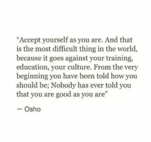 "Ever Told: ""Accept yourself as you are. And that  is the most difficult thing in the world,  because it goes against your training,  education, your culture. From the very  beginning you have been told how you  should be; Nobody has ever told you  that you are good as you are""  - Osho"