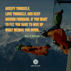 http://wakeup-world.com: ACCEPT YOURSELF,  LOVE YOURSELF, AND KEEP  MOVING FORWARD. IF YOU WANT  TO FLY, YOU HAVE TO GIVE UP  WHAT WEIGHS YOU DOWN.  Ray T. Bennte  wake up world  Ts TIME To iSE AND SHINE http://wakeup-world.com