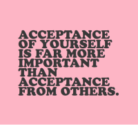 Acceptance, More, and  Others: ACCEPTANCE  IS FAR MORE  IMPORTANT  THAN  ACCEPTANCE  FROM OTHERS