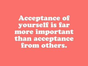 acceptance: Acceptance of  yourself is far  more important  than acceptance  from others.