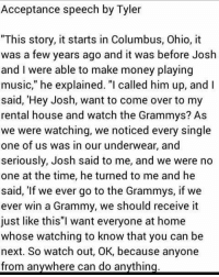 "Being Alone, Grammys, and Memes: Acceptance speech by Tyler  ""This story, it starts in Columbus, Ohio, it  was a few years ago and it was before Josh  and I were able to make money playing  music,"" he explained. ""I called him up, and I  said, 'Hey Josh, want to come over to my  rental house and watch the Grammys? As  we were watching, we noticed every single  one of us was in our underwear, and  seriously, Josh said to me, and we were no  one at the time, he turned to me and he  said, ""If we ever go to the Grammys, if we  ever win a Grammy, we should receive it  just like this""I want everyone at home  whose watching to know that you can be  next. So watch out, OK, because anyone  from anywhere can do anything ⚠️DONT READ I WAS JUST GETTING MY DEPRESSING FEELINGS OFF MY CHEST⚠️. . . . .......................................................................:.........................................:::.......::.;..:.:.:.:.;.;:.(:.;-I am honestly so done. I never wanna walk out my bedroom door I just wanna be alone for the my life. I don't care anymore. I want everything to stop moving I want to be away from society. I'm too annoyingly anxious and afraid. My life means nothing"
