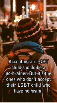 Brains, Dank, and Lgbt: Accepting an LGBT  child should be a  no-brainer. But it's the  ones who don't accept  their LGBT child who  have no brain! exactly! (y)