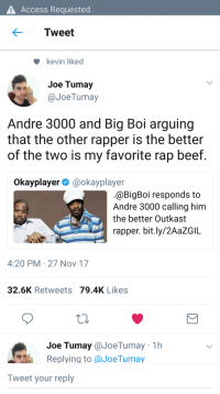 Andre 3000, Beef, and OutKast: Access Requested  Tweet  kevin liked  Joe Tumay  @JoeTumay  Andre 3000 and Big Boi arguing  that the other rapper is the better  of the two is my favorite rap beef  Okayplayer@okayplayer  @BigBoi responds to  Andre 3000 calling him  the better Outkast  rapper. bit.ly/2AaZGIL  4:20 PM 27 Nov 17  32.6K Retweets 79.4K Likes  Joe Tumay@JoeTumay 1h  Replying to aJoeTumay  Tweet your reply <p>Wholesome Outkast</p>