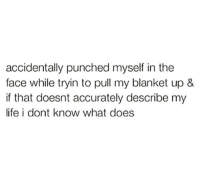 Life, What Does, and Face: accidentally punched myself in the  face while tryin to pull my blanket up &  if that doesnt accurately describe my  life i dont know what does