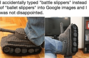 "Disappointed, Google, and Images: accidentally typed ""battle slippers"" instead  of ""ballet slippers"" into Google images andI  was not disappointed."