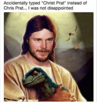 "Disappointed, Chris Prat, and Prat: Accidentally typed ""Christ Prat"" instead of  Chris Prat... I was not disappointed"