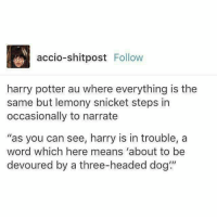 """I didn't know I wanted this out of life. - Death of the Endless: accio-shitpost  Follow  harry potter au where everything is the  same but lemony snicket steps in  occasionally to narrate  """"as you can see, harry is in trouble, a  word which here means """"about to be  devoured by a three-headed dog"""" I didn't know I wanted this out of life. - Death of the Endless"""