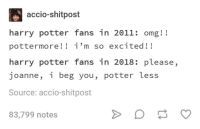 Harry Potter, Omg, and Tumblr: accio-shitpost  harry potter fans in 2011: omg!!  pottermore!! i'm so excited!!  harry potter fans in 2018: please,  joanne, i beg you, potter less  Source: accio-shitpost  83,799 notes