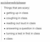 Tumblr, Blog, and Http: acciobenedictplease:  Things that are scary:  . getting up in class  . coughing in class  . reading out loud in class  answering a question in class  . turning a test in first in class  class studentlifeproblems:  If you are a student Follow @studentlifeproblems​  @studentlifeproblems