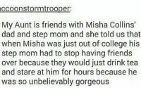 Memes, 🤖, and Tea: accoonstormtro oper  My Aunt is friends with Misha Collins'  dad and step mom and she told us that  when Misha was just out of college his  step mom had to stop having friends  over because they would just drink tea  and stare at him for hours because he  was so unbelievably gorgeous I mean who wouldn't stare at him for hours?