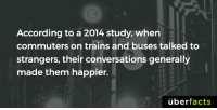 So, go talk to someone...: According to a 2014. study, when  commuters on trains and buses talked to  strangers, their conversations generally  made them happier.  uber  facts So, go talk to someone...