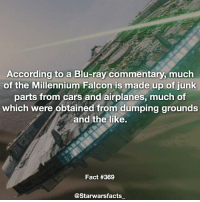 Q: What is your favorite vehicle in Star Wars? -: According to a Blu-ray commentary, much  of the Millennium Falcon is made up of junk  parts from cars and airplanes, much of  which were obtained from dumping grounds  and the like.  Fact #369  @Starwarsfacts_ Q: What is your favorite vehicle in Star Wars? -