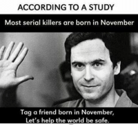 @jackieoproblems: ACCORDING TO A STUDY  Most serial killers are born in November  Tag a friend born in November  Let's help the world be safe @jackieoproblems
