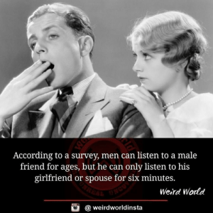 Memes, Weird, and World: According to a survey, men can listen to a male  friend for ages, but he can only listen to his  girlfriend or spouse for six minutes.  Weird World  酉  @ weirdworldinsta