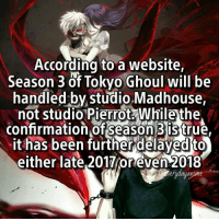 "Heathers, Fandom, and Fairytail: According to a website,  Season 3 of Tokyo Ghoul will be  handled by studio Madhouse,  not Studio Pierrot while the  confirmation of season 3 is true  it has been further delayed to  either late 2017roreven9018  erudauan just search ""tg season3"" on google and the first 3 sites will tell u that ;p ON THE BRIGHT SIDE WE GOT AOTS2 COMIN THIS APRIL COME ON I WAITED 5YRS FOR S2 heather? heather — onepiece anime animeamv animeedit animelover fairytail blackbutler blueexorcist tokyoghoul attackontitan deathnote hunterxhunter narutoshippuden naruto noragami onepunchman haikyuu kurokonobasket thesevendeadlysins owarinoseraph animefacts danganronpa swordartonline rezero 👀 assassinationclassroom kiznaiver iloveanime animeworld"