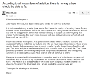 david:Letter I just sent to my team ♥️: According to all known laws of aviation, there is no way a bee  should be able to fly.  David Karp  1:00 PM  to Team  Friends and colleagues  After nearly 11 years, I've decided that 2017 will be my last year at Tumblr.  It is truly overwhelming to write those words. But I have the comfort of knowing I leave Tumblr  in better hands than my own. Jeff is the most capable and caring leader l've ever met, which I  say with no exaggeration. Simon has worked tirelessly to support us and everything that  makes Tumblr special. But even more, they are both true believers in what we've built and  how much we can still do.  I look back with so much pride. At a generation of artists, writers, creators, curators, and  crusaders that have redefined our culture, and who we have helped to empower. There are no  words, though, that can express how sincerely grateful I am for the privilege of working with  you. This team and place has been my family and home for most of my adult life. That I have  gotten to spend this time working with people so spectacularly talented and unstoppably  optimistic is a blessing I hope you have shared, and will continue to share.  I beg you to understand that my decision comes after months of reflection on my personal  ambitions, and at no cost to my hopefulness for Tumblr's future or the impact I know it can  have. The internet is at a crossroads of which this team can play a fundamental role in  shaping. You are in the driver seat, and I am so excited to see where you go!  Thank you for allowing me this honor,  David david:Letter I just sent to my team ♥️